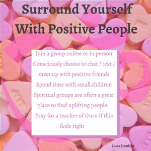 oJoin a group online or in person oConsciously choose to chat / text / meet up with positive friends oSpend time with small children oSpiritual groups are often a great place to find uplifting people oPray for a teacher of Guru if this feels right