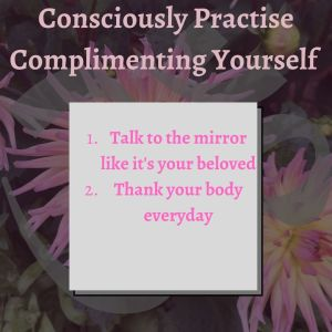 consciously practise complimenting yourself