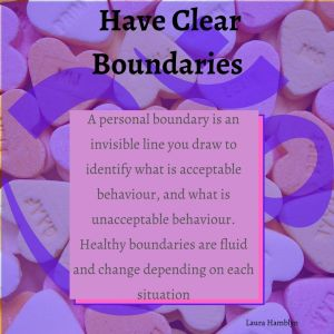 A personal boundary is an invisible line you draw to identify what is acceptable behaviour, and what is unacceptable behaviour. Healthy boundaries are fluid and change depending on each situation