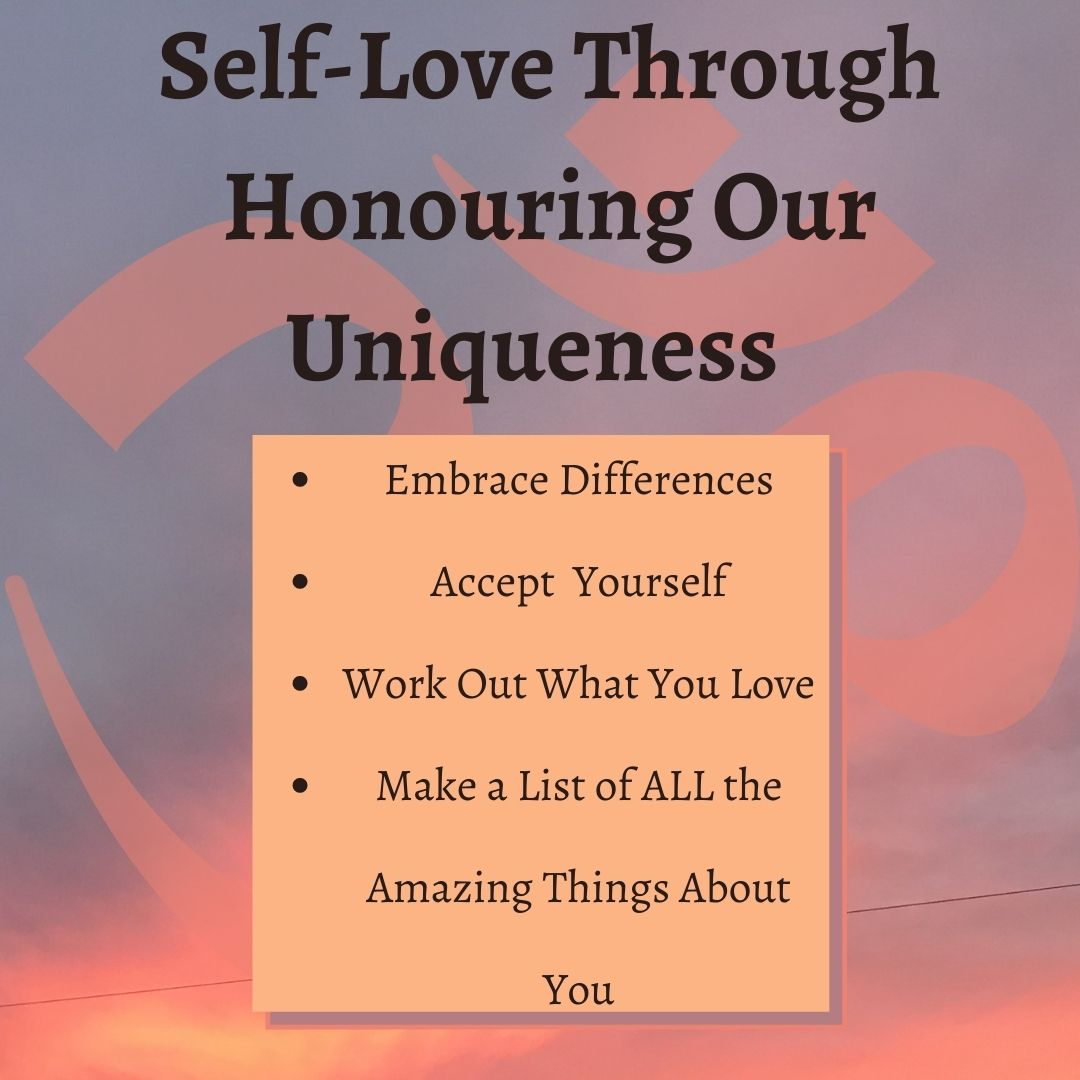 Self-Love Through Honouring Our Uniqueness • Embrace Differences • Accept Yourself • Work Out What You Love • Make a List of ALL the Amazing Things About You