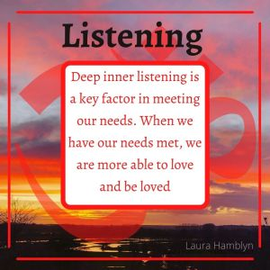 """""""Deep Inner Listening is a key factor in meeting our needs. When we have our needs met, we are more able to love and be loved"""""""
