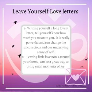1- Writing yourself a long lovely letter, tell yourself know how much you mean to you. It is really powerful and can change the unconscious and our underlying sense of self. 2 - Leaving little love notes around your home, can be a great way to bring small moments of joy