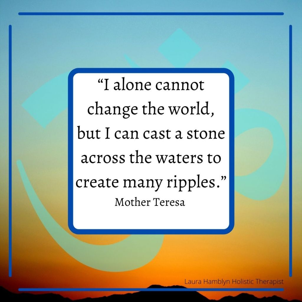 """""""I alone cannot change the world, but I can cast a stone across the waters to create many ripples."""" Mother Teresa"""