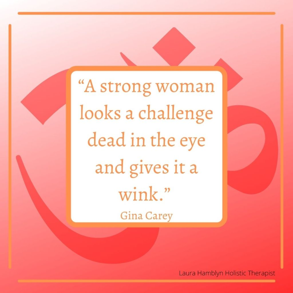 """""""A strong woman looks a challenge dead in the eye and gives it a wink."""" Gina Carey"""