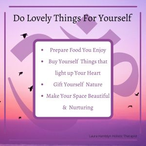 Do lovely things for yourself Prepare Food You Enjoy Buy Yourself Things that light up Your Heart Gift Yourself Nature Make Your Space Beautiful & Nurturing