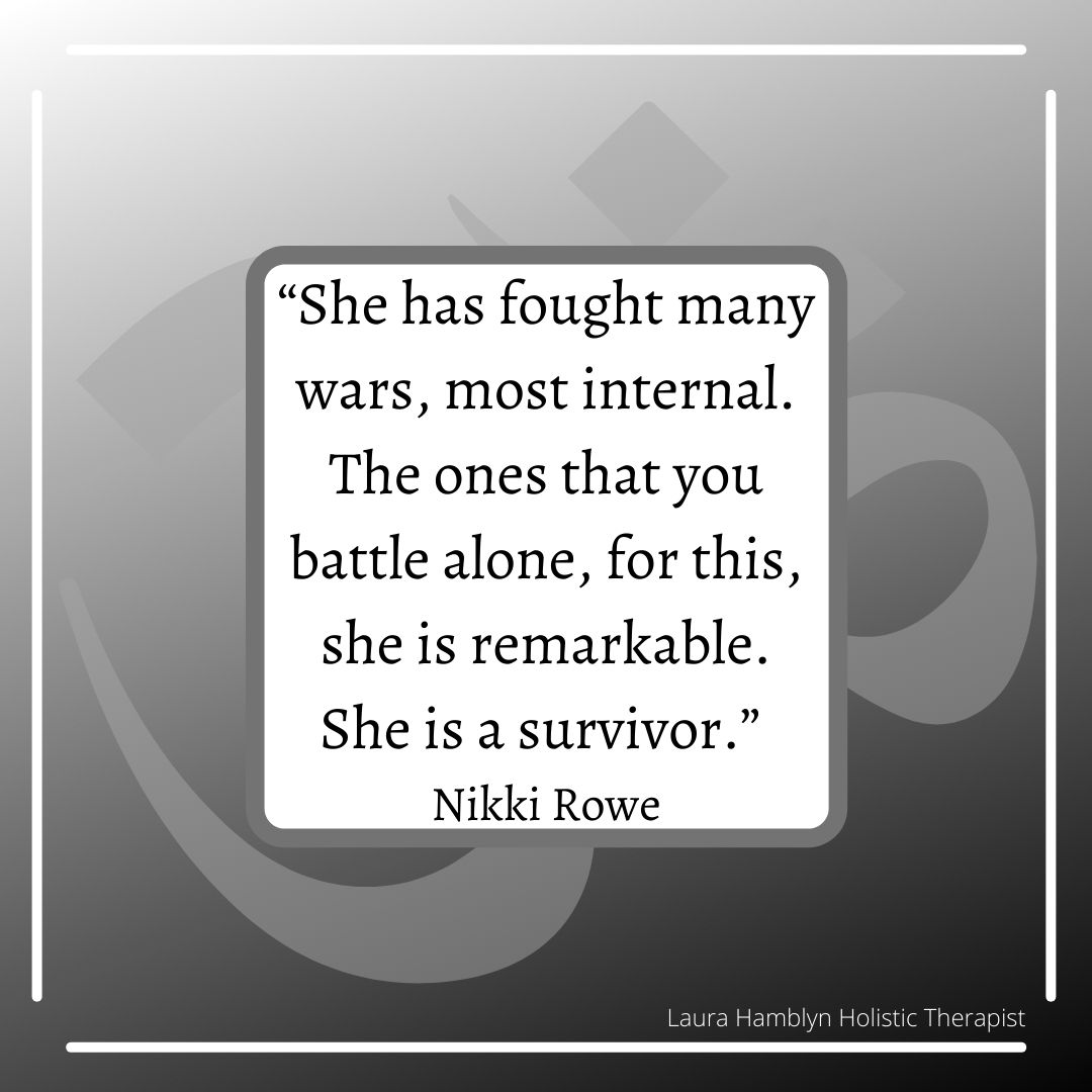 """She has fought many wars, most internal. The ones that you battle alone, for this, she is remarkable. She is a survivor."""" Nikki Rowe"""