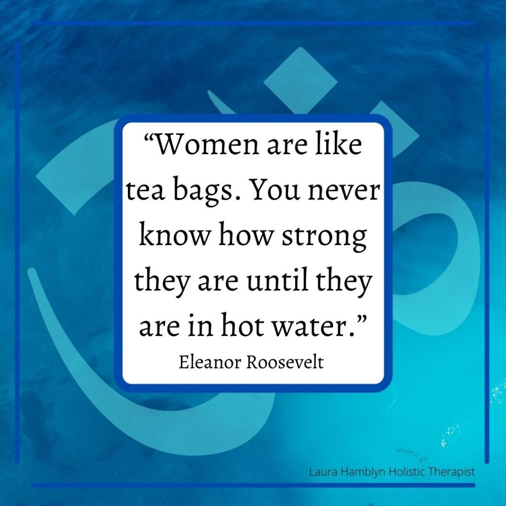 """""""Women are like tea bags. You never know how strong they are until they are in hot water."""" Eleanor Roosevelt"""