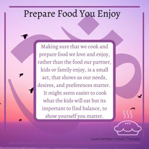 Making sure that we cook and prepare food we love and enjoy, rather than the food our partner, kids or family enjoy, is a small act, that shows us our needs, desires, and preferences matter.  It might seem easier to cook what the kids will eat but it's important to find balance, to show yourself you matter.