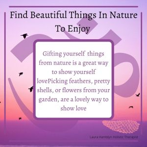 Gifting yourself things from nature is a great way to show yourself love Picking feathers, pretty shells, or flowers from your garden, are a lovely way to show love