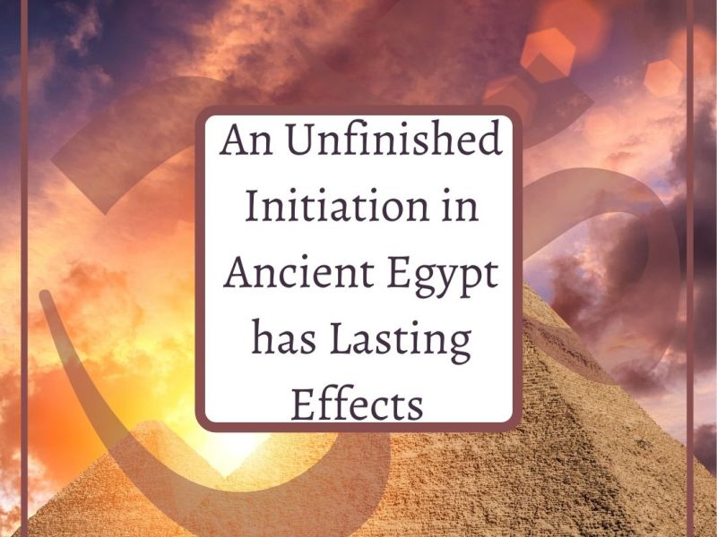 An unfinished Initiation in ancient Egypt has lasting effects