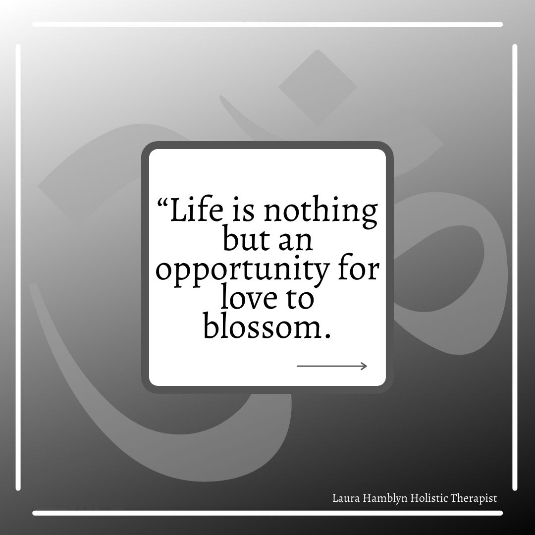 Life is nothing but an opportunity for love to blossom