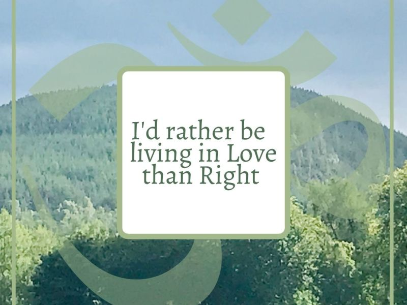 I'd rather live in love than be right